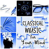 Classical Music for Your Mind – Boost Your Brain Power, Concentration, Focus, Thinking, Memory & Mindfulness by Various Artists
