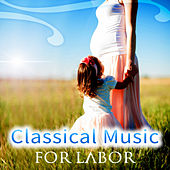Classical Music for Labor – Pregnancy Music for Delivery, Soothing Sounds for Childbirth, Emotional Music for Pregnant Women by Various Artists