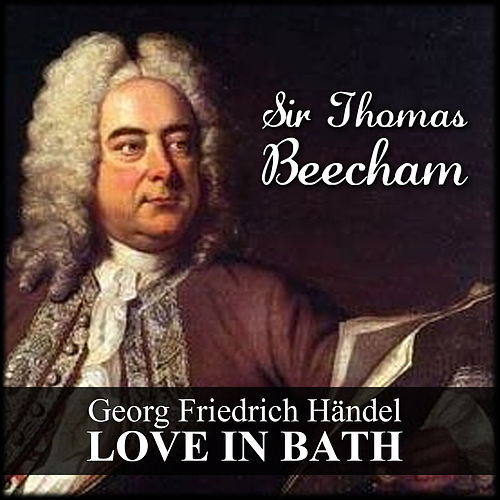 Georg Friedrich Händel: Love In Bath by Sir Thomas Beecham