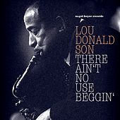 There Ain't No Use Beggin' by Lou Donaldson