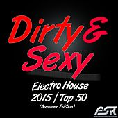 Dirty & Sexy Electro House 2015 / Top 50 (Summer Edition) by Various Artists