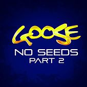 No Seeds Part 2 by Goose