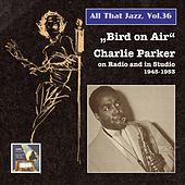 All That Jazz, Vol. 36: Bird on Air – Charlie Parker on Radio and in Studio (Remastered 2015) by Charlie Parker