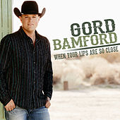 When Your Lips Are so Close by Gord Bamford
