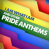 I Am What I Am and other Pride Anthems by Various Artists