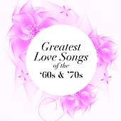 Greatest Love Songs of the 60's & 70's by Various Artists