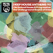 Deep House Anthems 90 (Old School House & Progressive: The Underground Sound of Irma) by Various Artists