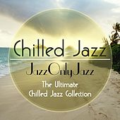 Jazz Only Jazz: Chilled Jazz (The Ultimate Chilled Jazz Collection) by Various Artists