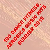 100 Dance Fitness, Aerobics Music Hits Summer 2015 (The Best Dance Song for Your Workout) by Various Artists
