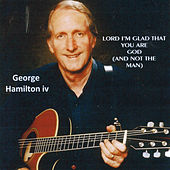 Lord, I'm Glad That You Are God (And Not the Man) by George Hamilton IV