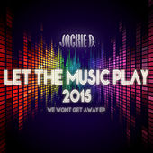 Let the Music Play 2015 (We Won't Get Away EP) by Jackie B.