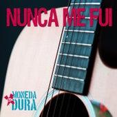 Nunca Me Fui by Moneda Dura