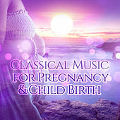 Classical Music for Pregnancy & Child Birth - Expecting a Miracle, Pregnancy Music for Labor, Comforting Restful Music for Pregnant Women, Enjoy the Best Time of Your Life, Childbirth, Relaxation for Mummy & Baby by Various Artists