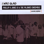 I Was Glad (Choir Remix) by Ii Phillip K. Jones
