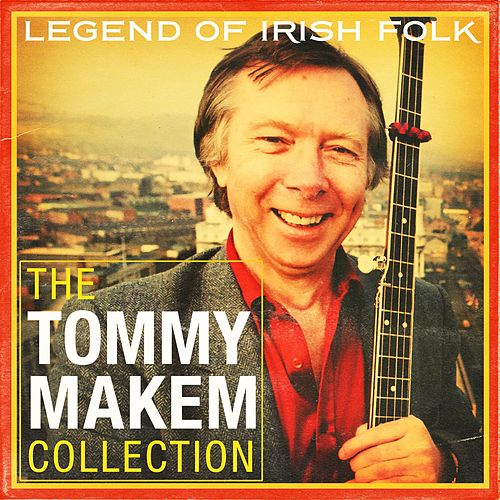 Legend of Irish Folk: The Tommy Makem Collection by Tommy Makem