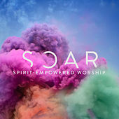 Soar (Spirit-Empowered Worship) by Various Artists