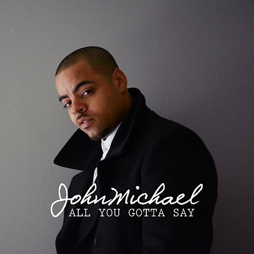 All You Gotta Say - Single by John Michael