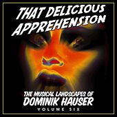 That Delicious Apprehension: The Musical Landscapes of Dominik Hauser, Vol. 6 by Dominik Hauser