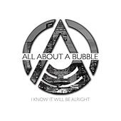 I Know It Will Be Alright by All About a Bubble