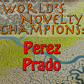 World's Novelty Champions: Perez Prado by Perez Prado