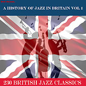 A History of Jazz in Britain, Vol. 1 (…230 British Jazz Classics) by Various Artists