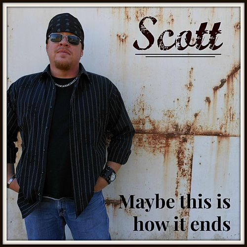 Maybe This Is How It Ends by Scott
