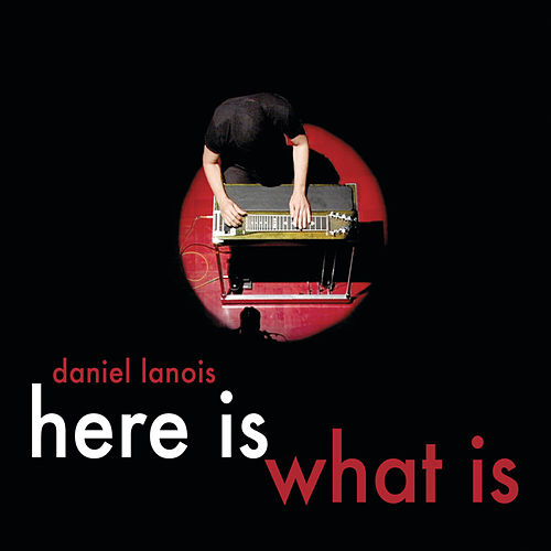 Here Is What Is by Daniel Lanois