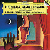 Birtwistle: Secret Theatre; Tragoedia; Five Distances; 3 Settings of Celan by Various Artists