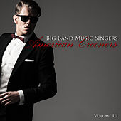 Big Band Music Singers: American Crooners, Vol. 3 by Various Artists