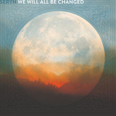 We Will All Be Changed by Seryn