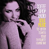 Coffee Shop Radio (Soul Music to Listen to into Your Favourite Lounge Bar) by Various Artists