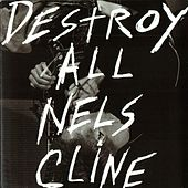 Destroy All Nels Cline by Nels Cline