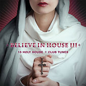 Believe in House, Vol. 3 - 15 Holy House & Club Tunes by Various Artists