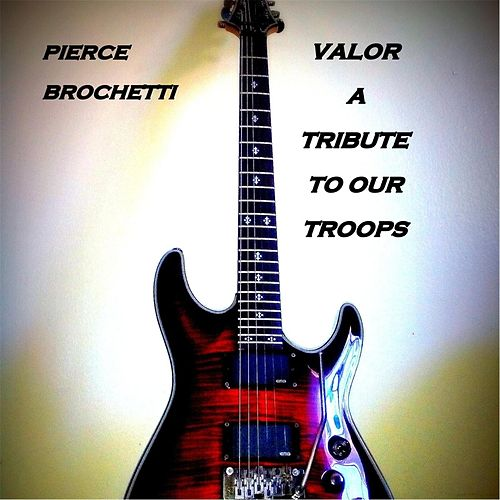 Valor (A Tribute to Our Troops) by Pierce Brochetti
