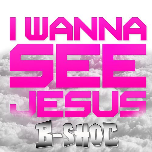 I Wanna See Jesus by B-Shoc