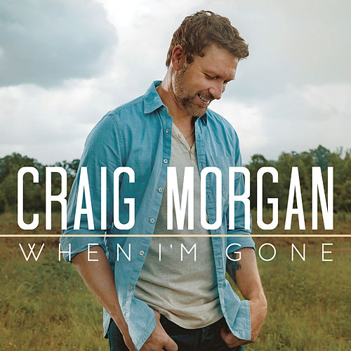 When I'm Gone by Craig Morgan