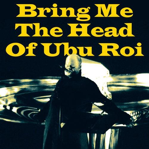 Bring Me The Head Of Ubu Roi von Pere Ubu