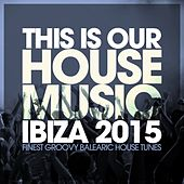 This Is Our House Music Ibiza 2015 - Finest Groovy Balearic House Tunes by Various Artists