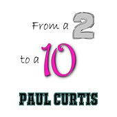 From a 2 to a 10 by Paul Curtis