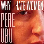 Why I Hate Women von Pere Ubu