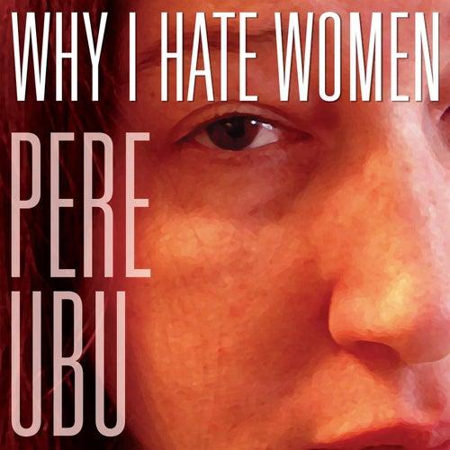 Why I Hate Women by Pere Ubu
