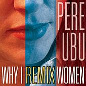 Why I Remix Women von Pere Ubu