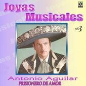 Joyas Musicales Vol. 3 Prisionero de Amor by Antonio Aguilar