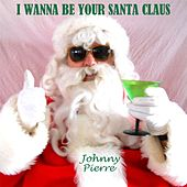 I Wanna Be Your Santa Claus by Johnny Pierre