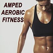 Amped Aerobic Fitness Workout (The Best Music for Aerobics, Pumpin' Cardio Power, Plyo, Exercise, Steps, Barré, Curves, Sculpting, Abs, Butt, Lean, Twerk, Slim Down Fitness Workout) by Various Artists