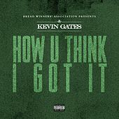 How U Think I Got It by Kevin Gates