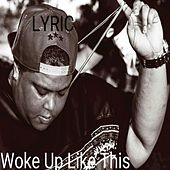 Woke Up Like This - Single by Lyric