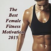 The Best Female Fitness Motivation 2015 (Ideal for Gym, Core Bodyweight, Abs, Motivation, Fitness, Cardio, Aerobics, Spin Cycle, Running & Jogging Workouts) by Various Artists