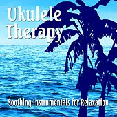 Ukulele Therapy: Soothing Instrumentals for Relaxing by Various Artists