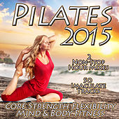 Pilates 2015 - Core Strength Flexibility Mind & Body Fitness Chilled Relaxation to Power Stretching Yoga von Various Artists